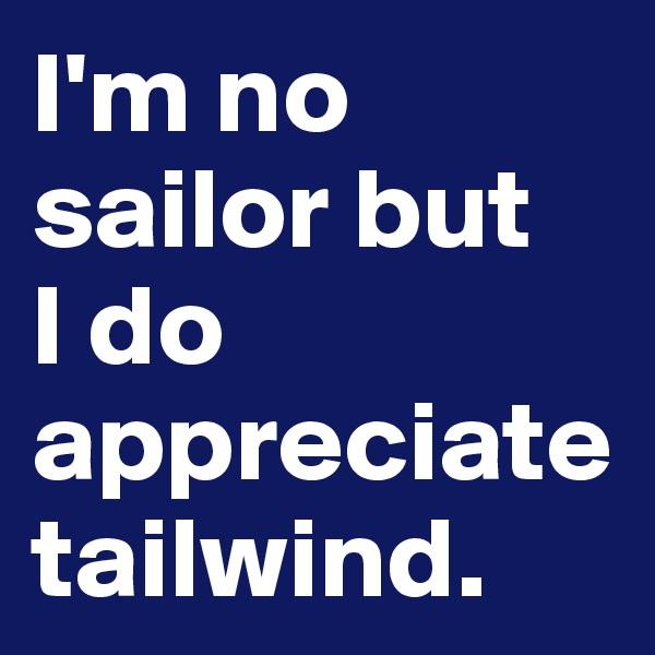I'm no sailor but  I do appreciate tailwind.
