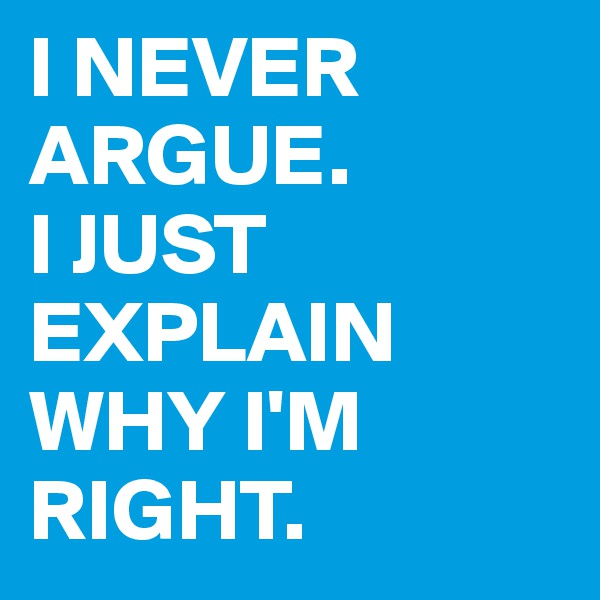 I NEVER ARGUE. I JUST EXPLAIN WHY I'M RIGHT.