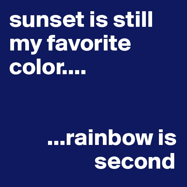 sunset is still my favorite color....           ...rainbow is                    second