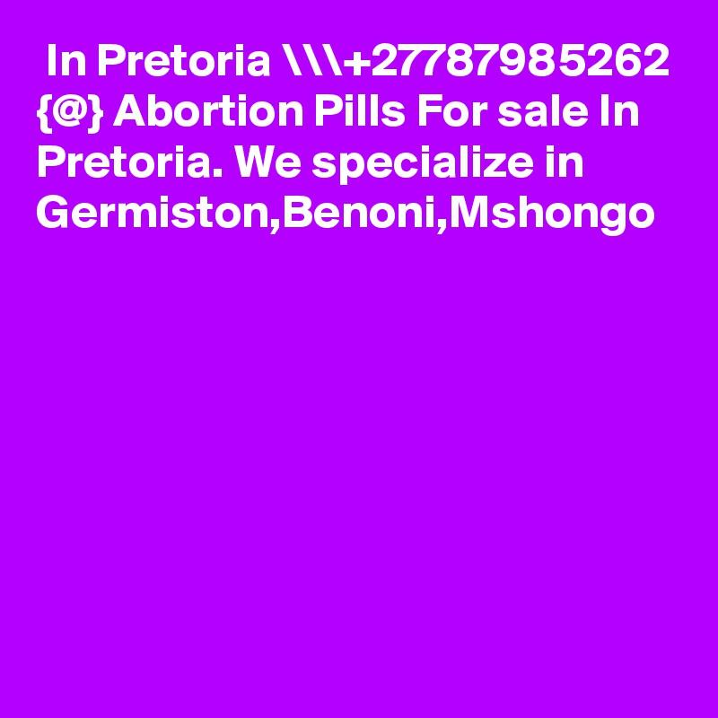 In Pretoria \\\+27787985262 {@} Abortion Pills For sale In Pretoria. We specialize in  Germiston,Benoni,Mshongo