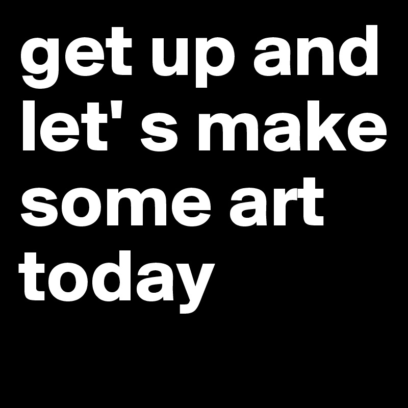 get up and let' s make some art today