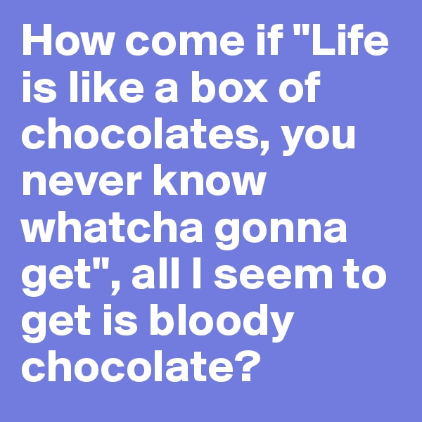 "How come if ""Life is like a box of chocolates, you never know whatcha gonna get"", all I seem to get is bloody chocolate?"