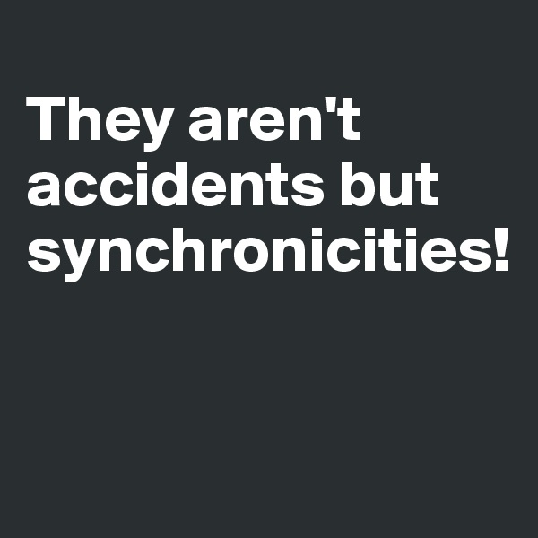 They aren't accidents but synchronicities!