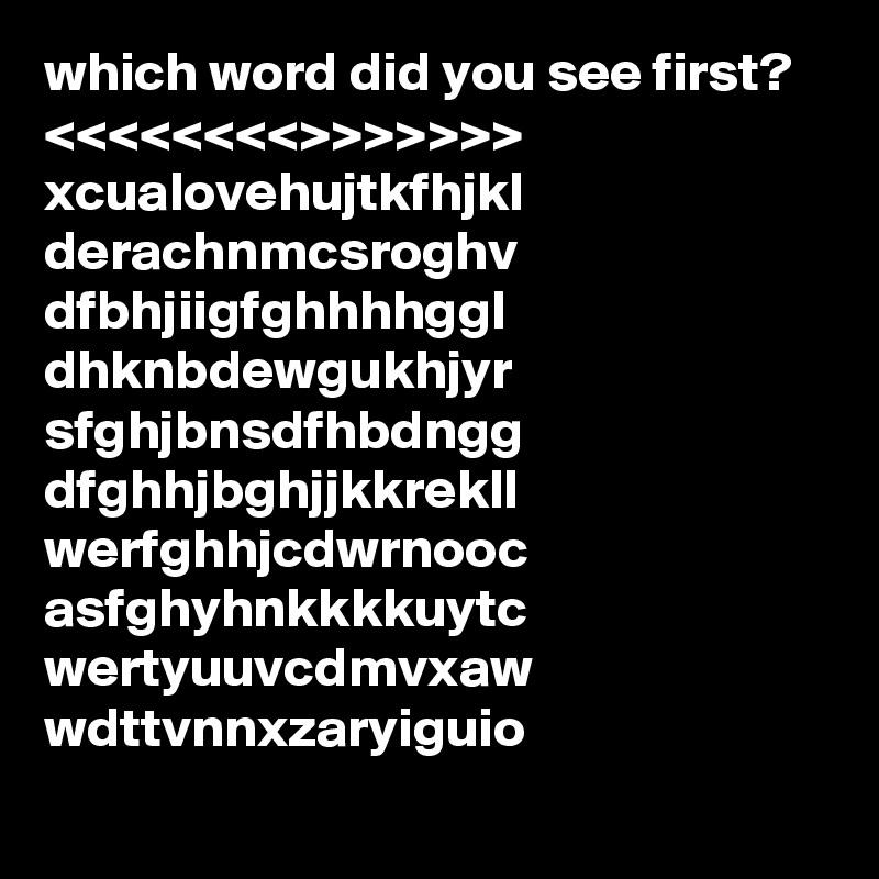 which word did you see first? <<<<<<<<>>>>>>> xcualovehujtkfhjkl derachnmcsroghv dfbhjiigfghhhhggl dhknbdewgukhjyr sfghjbnsdfhbdngg dfghhjbghjjkkrekll werfghhjcdwrnooc asfghyhnkkkkuytc wertyuuvcdmvxaw wdttvnnxzaryiguio