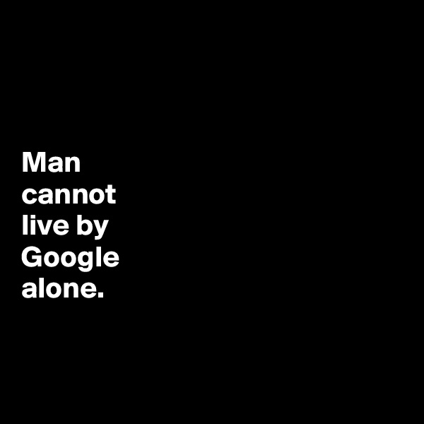 Man  cannot  live by  Google  alone.