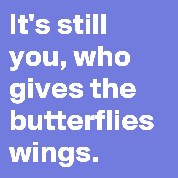It's still you, who gives the butterflies wings.