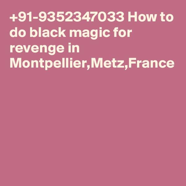 +91-9352347033 How to do black magic for revenge in Montpellier,Metz,France