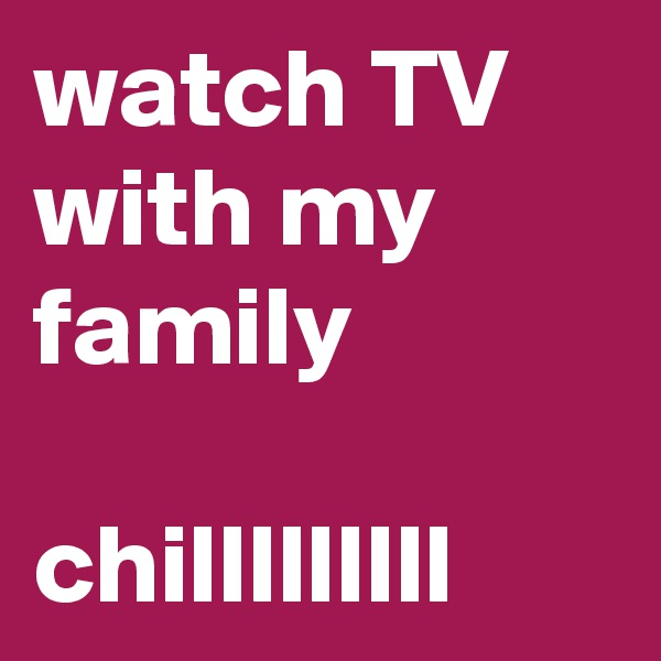 watch TV with my family  chilllllllll
