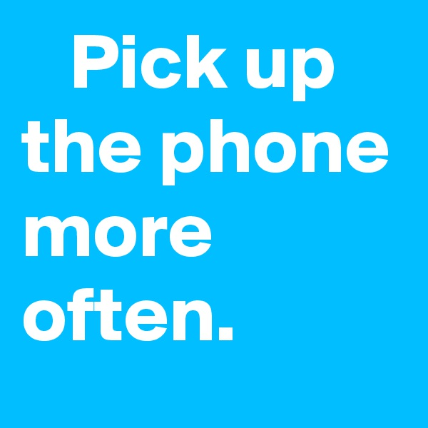 Pick up the phone more often.