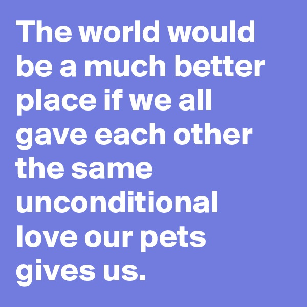 The world would be a much better place if we all gave each other the same unconditional love our pets gives us.