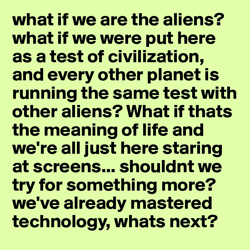 what if we are the aliens? what if we were put here as a test of
