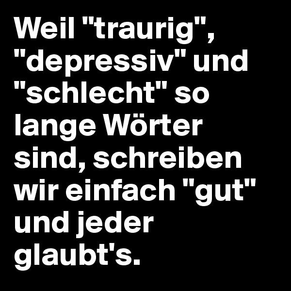 """Weil """"traurig"""", """"depressiv"""" und """"schlecht"""" so lange Wörter sind, schreiben wir einfach """"gut"""" und jeder glaubt's."""
