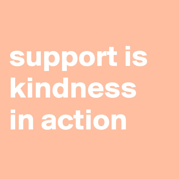 support is kindness in action
