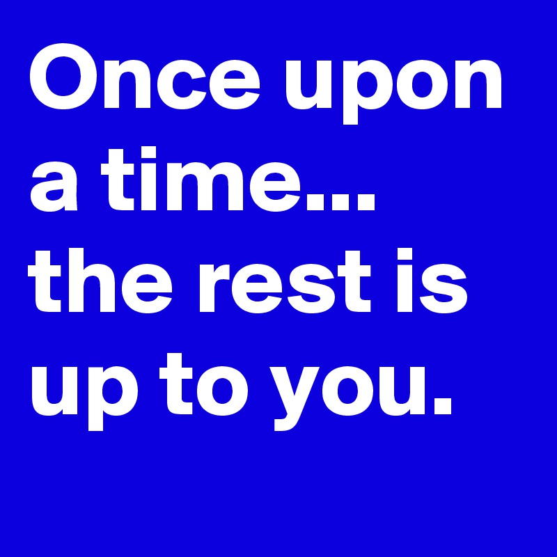 Once upon a time... the rest is up to you.