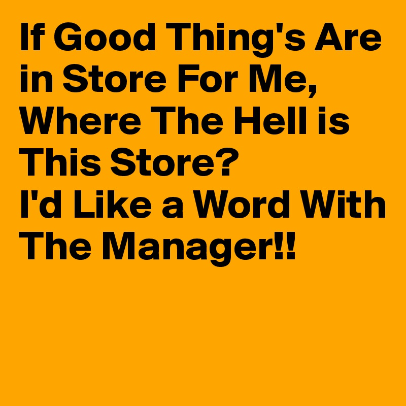 If Good Thing's Are in Store For Me,  Where The Hell is This Store? I'd Like a Word With The Manager!!
