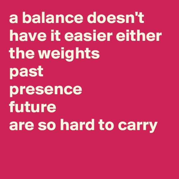 a balance doesn't have it easier either the weights past presence future are so hard to carry