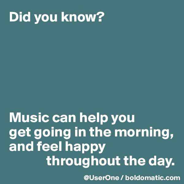 Did you know?       Music can help you get going in the morning, and feel happy              throughout the day.