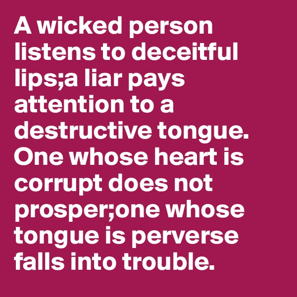 A wicked person listens to deceitful lips;a liar pays attention to a destructive tongue. One whose heart is corrupt does not prosper;one whose tongue is perverse falls into trouble.