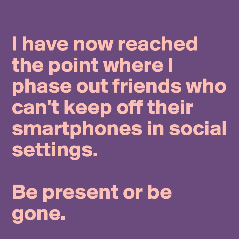 I have now reached the point where I phase out friends who can't keep off their smartphones in social settings.   Be present or be gone.