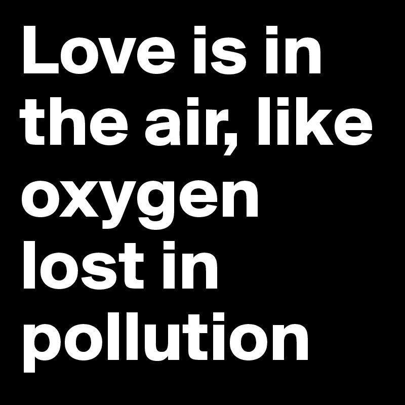 Love is in the air, like oxygen lost in pollution