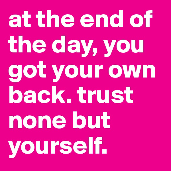 at the end of the day, you got your own back. trust none but yourself.