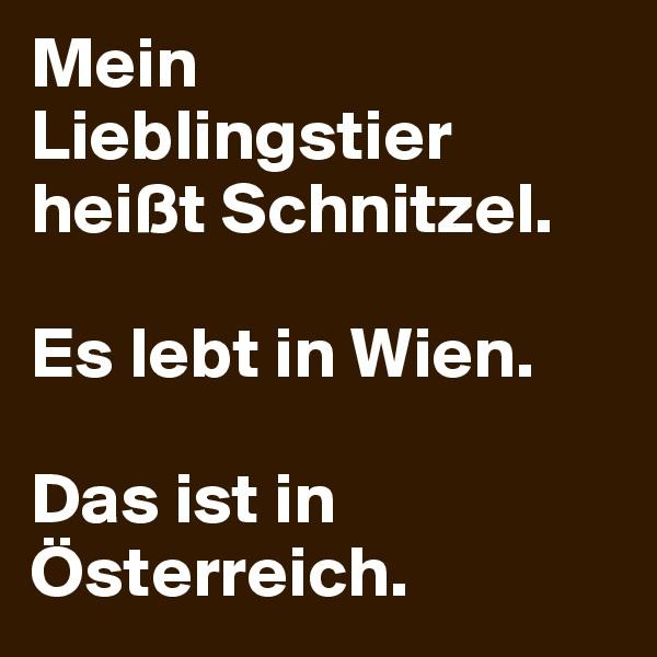 Mein Lieblingstier heißt Schnitzel.  Es lebt in Wien.  Das ist in Österreich.