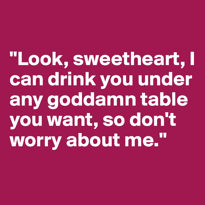 Look Sweetheart I Can Drink You Under Any Goddamn Table You Want
