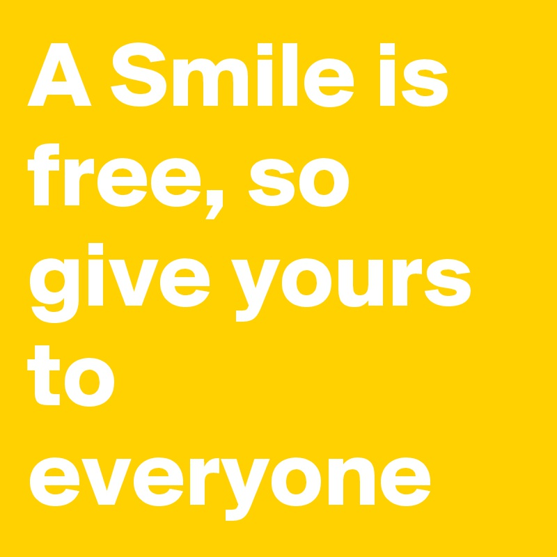 A Smile is free, so give yours to everyone