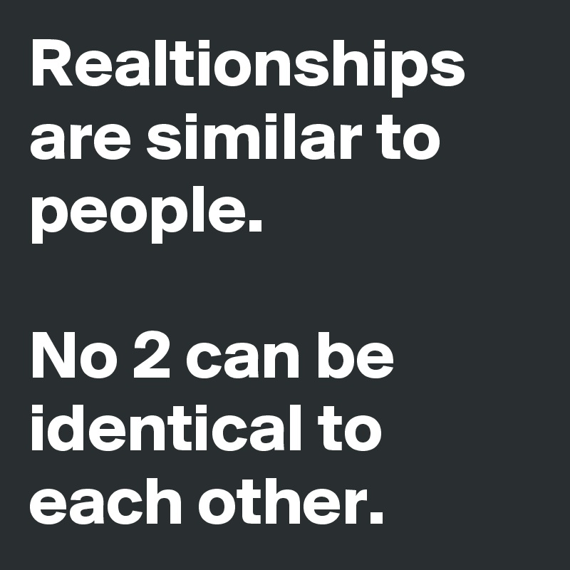 Realtionships are similar to people.  No 2 can be identical to each other.