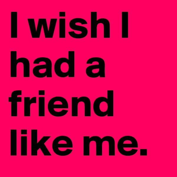 I wish I had a friend like me.