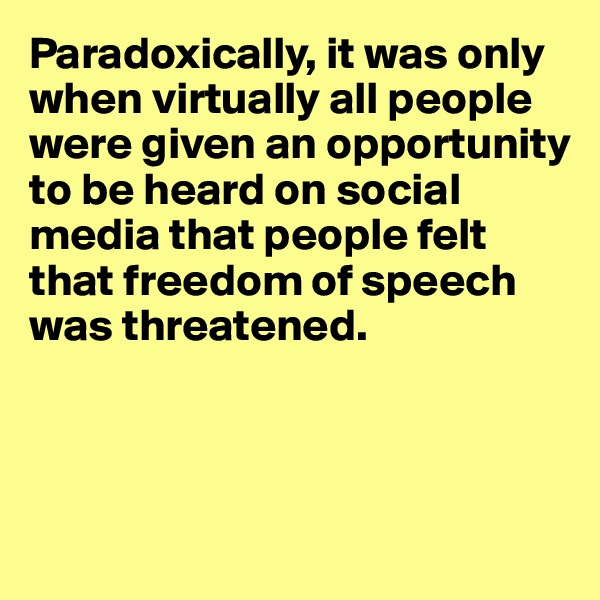 Paradoxically, it was only when virtually all people were given an opportunity to be heard on social media that people felt that freedom of speech was threatened.