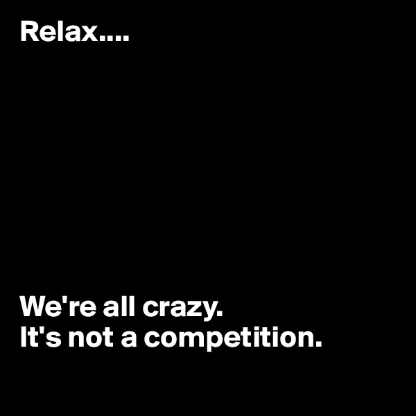 Relax....          We're all crazy.  It's not a competition.