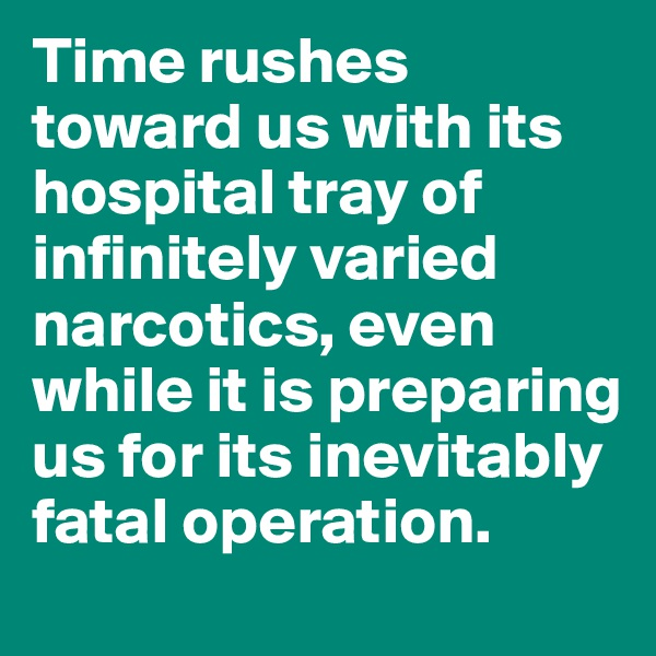 Time rushes toward us with its hospital tray of infinitely varied narcotics, even while it is preparing us for its inevitably fatal operation.