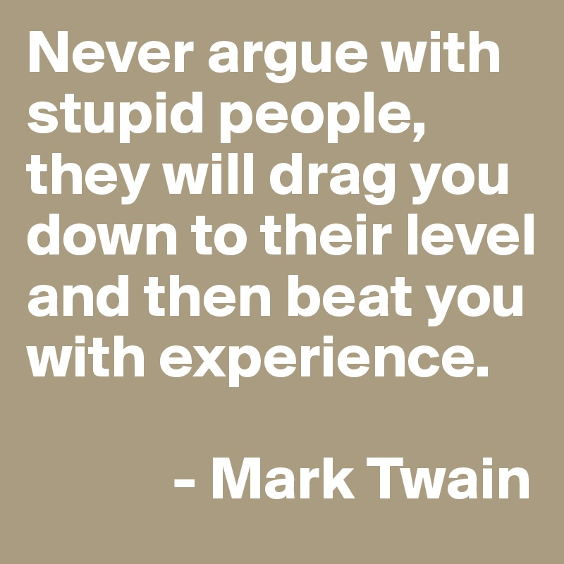 Never argue with stupid people, they will drag you down to their level and then beat you with experience.              - Mark Twain