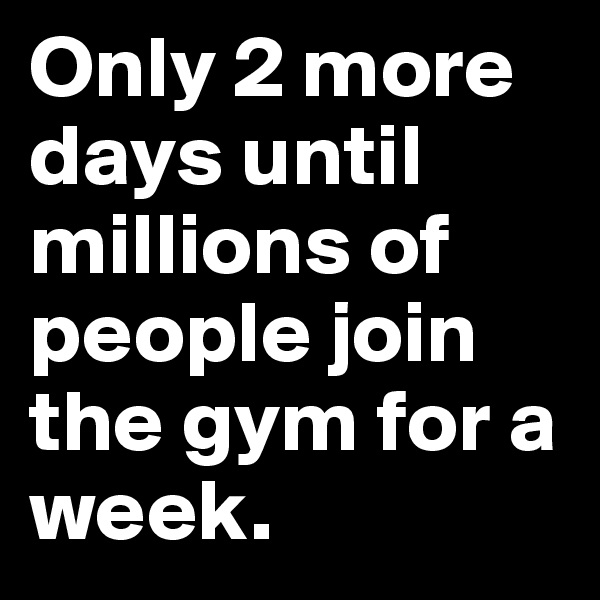 Only 2 more days until millions of people join the gym for a week.