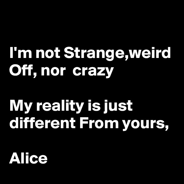 I'm not Strange,weird Off, nor  crazy  My reality is just different From yours,  Alice