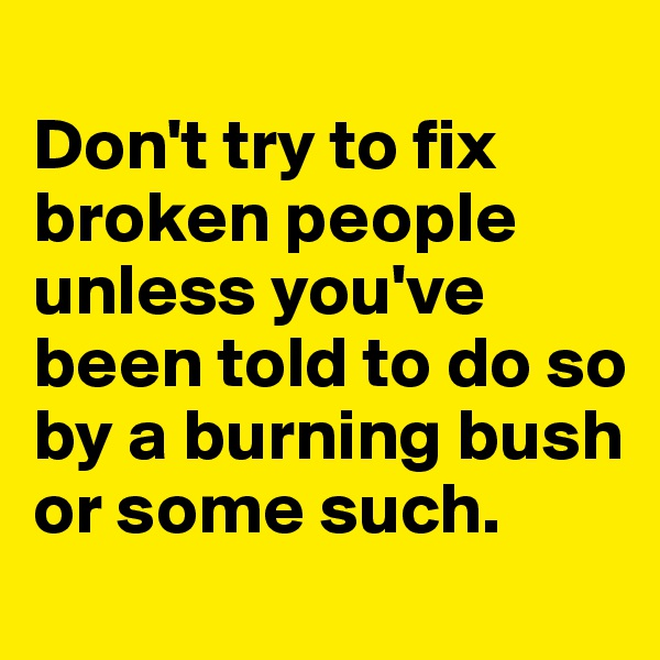 Don't try to fix broken people unless you've been told to do so by a burning bush or some such.
