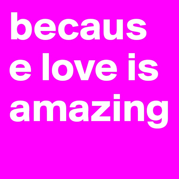 because love is amazing