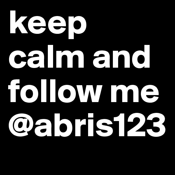 keep calm and follow me @abris123