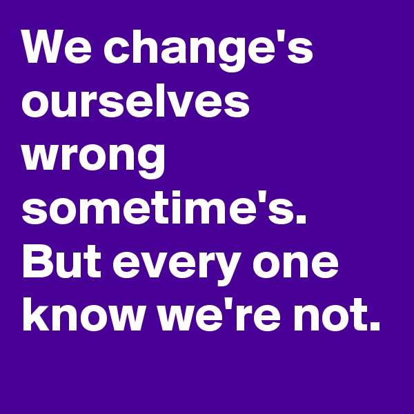 We change's ourselves wrong sometime's. But every one know we're not.