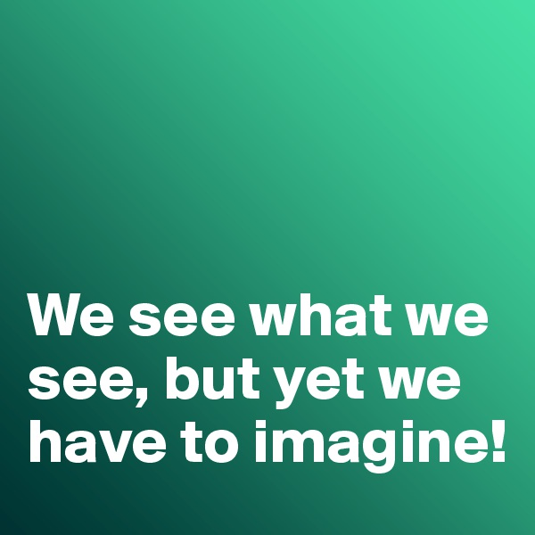 We see what we see, but yet we have to imagine!