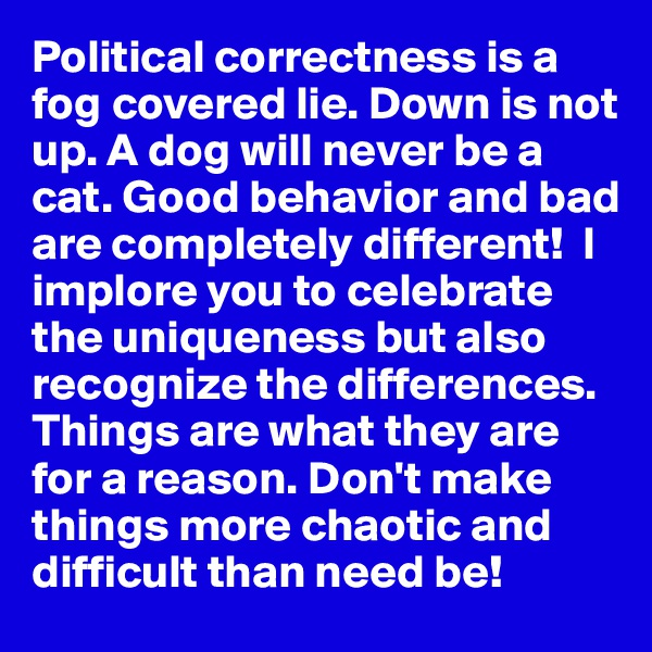 Political correctness is a fog covered lie. Down is not up. A dog will never be a cat. Good behavior and bad are completely different!  I implore you to celebrate the uniqueness but also recognize the differences. Things are what they are for a reason. Don't make things more chaotic and difficult than need be!
