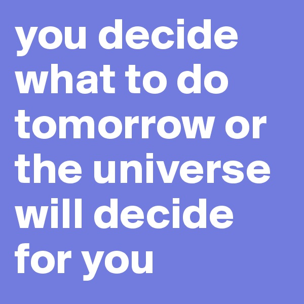 you decide what to do tomorrow or the universe will decide for you