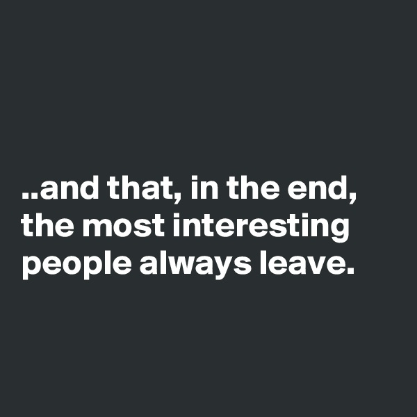 ..and that, in the end, the most interesting people always leave.