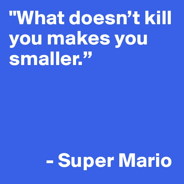 """""""What doesn't kill you makes you smaller.""""              - Super Mario"""