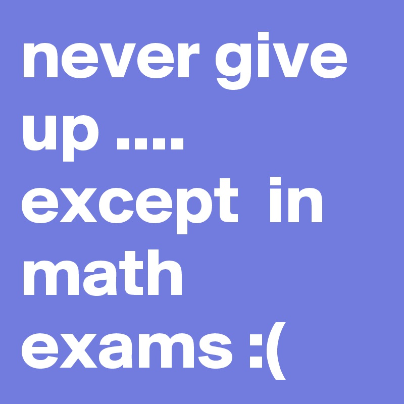 never give up .... except in math exams :( - Post by black_shadow_7 ...