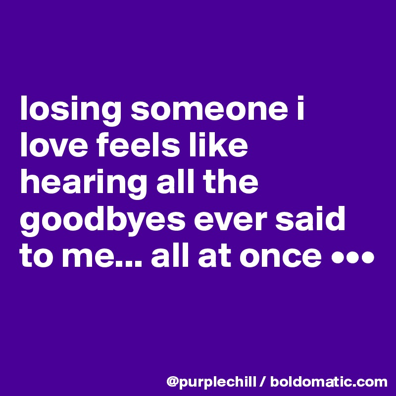 losing someone i love feels like hearing all the goodbyes ever said to me... all at once •••