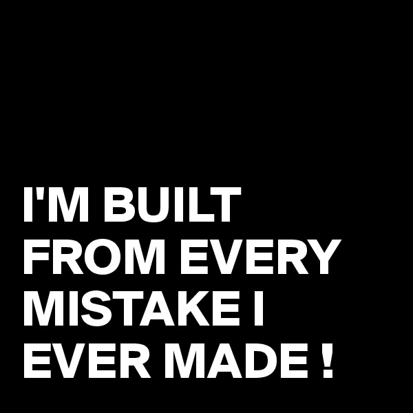 I'M BUILT FROM EVERY MISTAKE I EVER MADE !
