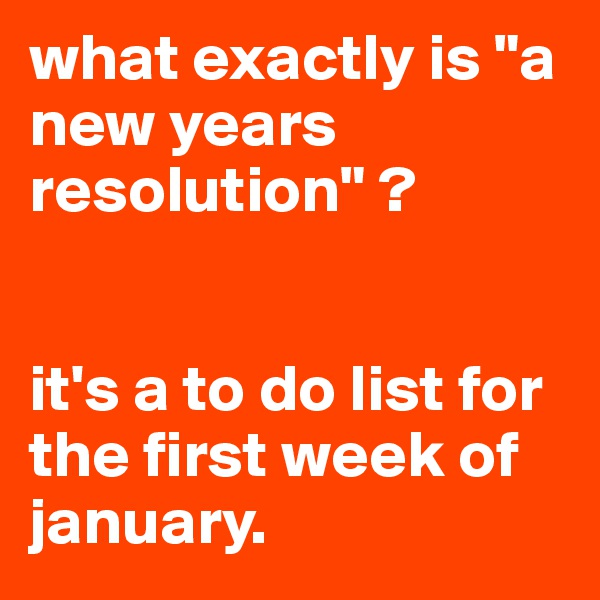 """what exactly is """"a new years resolution"""" ?   it's a to do list for the first week of january."""
