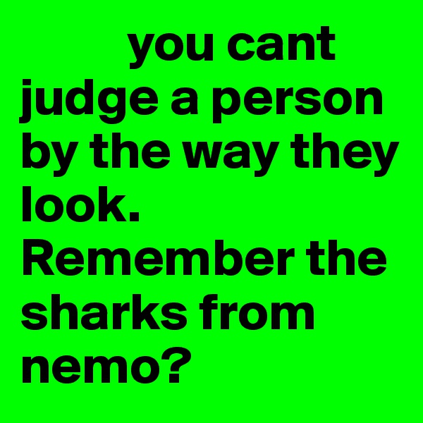 you cant judge a person by the way they look. Remember the sharks from nemo?